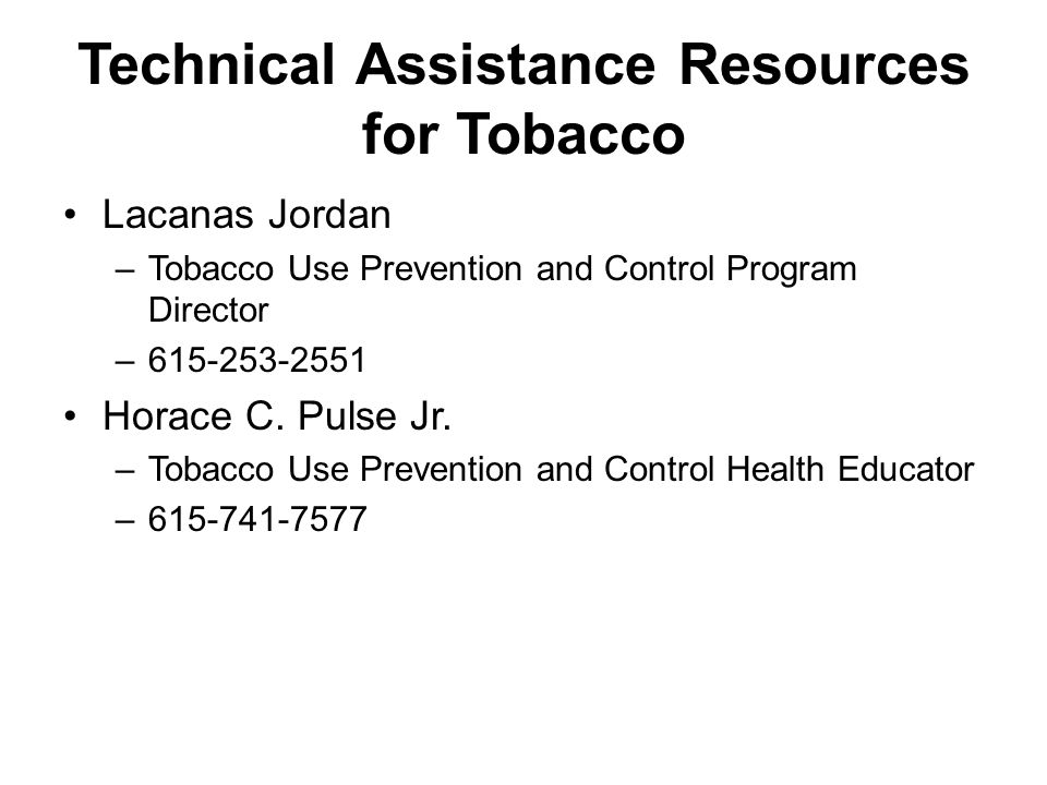 Technical Assistance Resources for Tobacco Lacanas Jordan –Tobacco Use Prevention and Control Program Director –615-253-2551 Horace C. Pulse Jr. –Toba