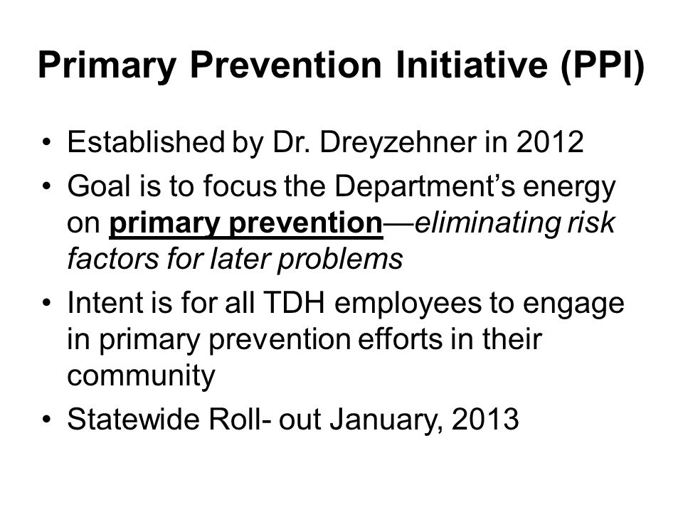 PPI Process –All counties participating in Primary Prevention Initiatives –County forms PPI Team –PPI Team meets to determine focus areas –Counties may utilize Community Health Assessments to determine priority topics –PPI Team submits PPI Proposal –PPI Team submits reports on each Activity –Process continues 5