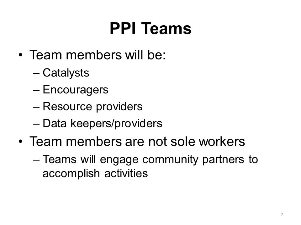 PPI Teams Team members will be: –Catalysts –Encouragers –Resource providers –Data keepers/providers Team members are not sole workers –Teams will enga