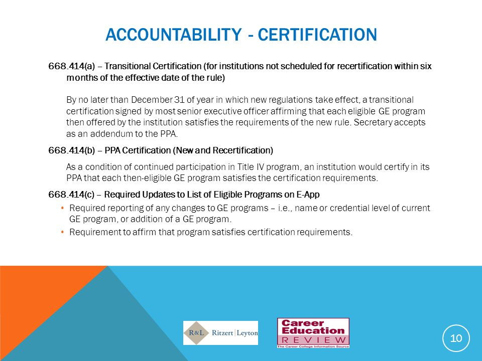 ACCOUNTABILITY - CERTIFICATION 668.414(a) – Transitional Certification (for institutions not scheduled for recertification within six months of the effective date of the rule) By no later than December 31 of year in which new regulations take effect, a transitional certification signed by most senior executive officer affirming that each eligible GE program then offered by the institution satisfies the requirements of the new rule.