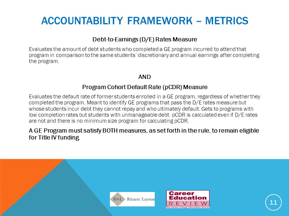 ACCOUNTABILITY FRAMEWORK – METRICS Debt-to-Earnings (D/E) Rates Measure Evaluates the amount of debt students who completed a GE program incurred to attend that program in comparison to the same students' discretionary and annual earnings after completing the program.