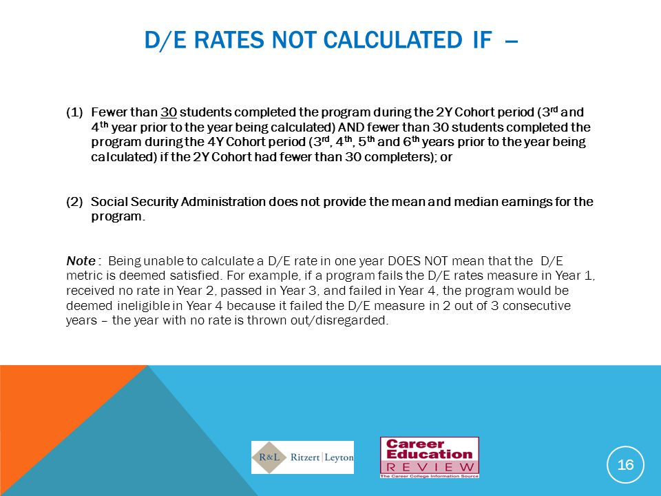 D/E RATES NOT CALCULATED IF -- (1)Fewer than 30 students completed the program during the 2Y Cohort period (3 rd and 4 th year prior to the year being calculated) AND fewer than 30 students completed the program during the 4Y Cohort period (3 rd, 4 th, 5 th and 6 th years prior to the year being calculated) if the 2Y Cohort had fewer than 30 completers); or (2)Social Security Administration does not provide the mean and median earnings for the program.