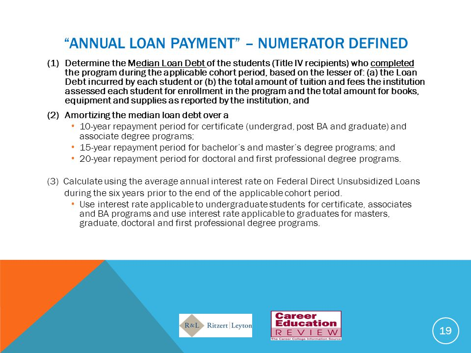 ANNUAL LOAN PAYMENT – NUMERATOR DEFINED (1)Determine the Median Loan Debt of the students (Title IV recipients) who completed the program during the applicable cohort period, based on the lesser of: (a) the Loan Debt incurred by each student or (b) the total amount of tuition and fees the institution assessed each student for enrollment in the program and the total amount for books, equipment and supplies as reported by the institution, and (2)Amortizing the median loan debt over a 10-year repayment period for certificate (undergrad, post BA and graduate) and associate degree programs; 15-year repayment period for bachelor's and master's degree programs; and 20-year repayment period for doctoral and first professional degree programs.