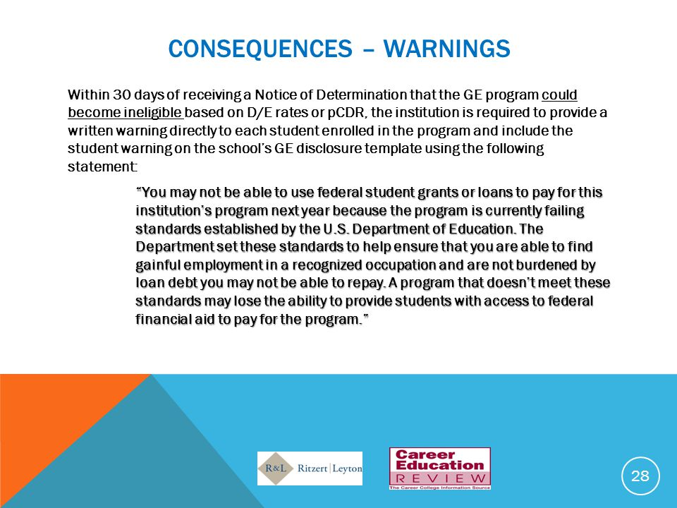 CONSEQUENCES – WARNINGS Within 30 days of receiving a Notice of Determination that the GE program could become ineligible based on D/E rates or pCDR, the institution is required to provide a written warning directly to each student enrolled in the program and include the student warning on the school's GE disclosure template using the following statement: You may not be able to use federal student grants or loans to pay for this institution's program next year because the program is currently failing standards established by the U.S.