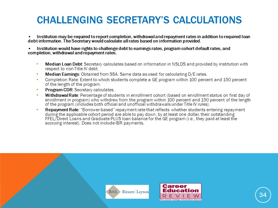 CHALLENGING SECRETARY'S CALCULATIONS Institution may be required to report completion, withdrawal and repayment rates in addition to required loan debt information.