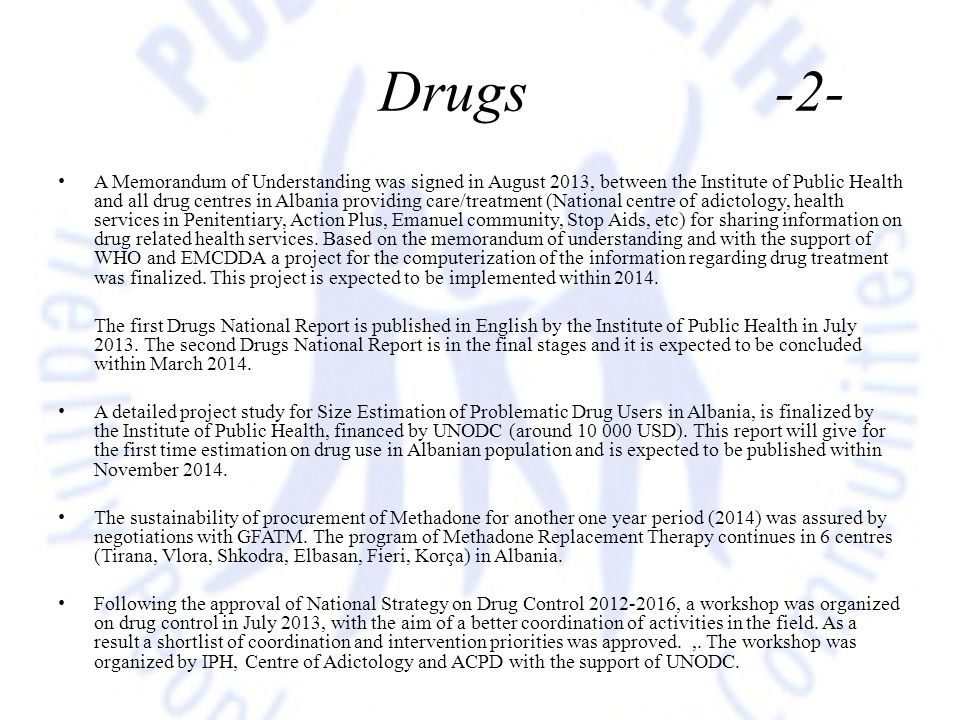 Drugs -2- A Memorandum of Understanding was signed in August 2013, between the Institute of Public Health and all drug centres in Albania providing ca