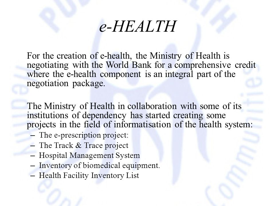 e-HEALTH For the creation of e-health, the Ministry of Health is negotiating with the World Bank for a comprehensive credit where the e-health component is an integral part of the negotiation package.