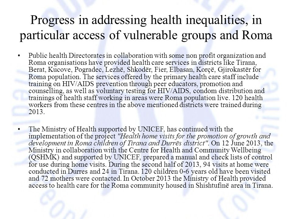 Progress in addressing health inequalities, in particular access of vulnerable groups and Roma Public health Directorates in collaboration with some non profit organization and Roma organisations have provided health care services in districts like Tirana, Berat, Kucove, Pogradec, Lezhë, Shkodër, Fier, Elbasan, Korçë, Gjirokastër for Roma population.