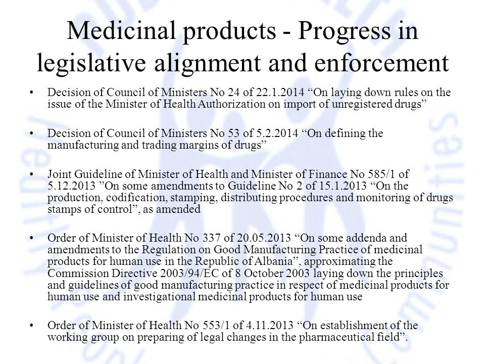 Medicinal products - Progress in legislative alignment and enforcement Decision of Council of Ministers No 24 of 22.1.2014 On laying down rules on the issue of the Minister of Health Authorization on import of unregistered drugs Decision of Council of Ministers No 53 of 5.2.2014 On defining the manufacturing and trading margins of drugs Joint Guideline of Minister of Health and Minister of Finance No 585/1 of 5.12.2013 On some amendments to Guideline No 2 of 15.1.2013 On the production, codification, stamping, distributing procedures and monitoring of drugs stamps of control , as amended Order of Minister of Health No 337 of 20.05.2013 On some addenda and amendments to the Regulation on Good Manufacturing Practice of medicinal products for human use in the Republic of Albania , approximating the Commission Directive 2003/94/EC of 8 October 2003 laying down the principles and guidelines of good manufacturing practice in respect of medicinal products for human use and investigational medicinal products for human use Order of Minister of Health No 553/1 of 4.11.2013 On establishment of the working group on preparing of legal changes in the pharmaceutical field .