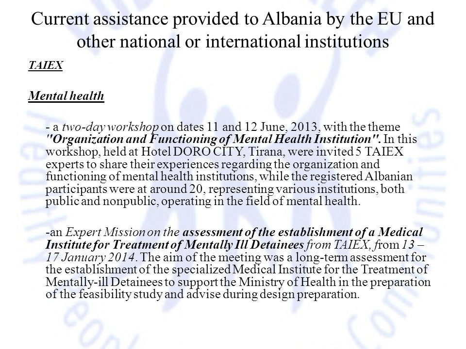 Current assistance provided to Albania by the EU and other national or international institutions TAIEX Mental health - a two-day workshop on dates 11 and 12 June, 2013, with the theme Organization and Functioning of Mental Health Institution .