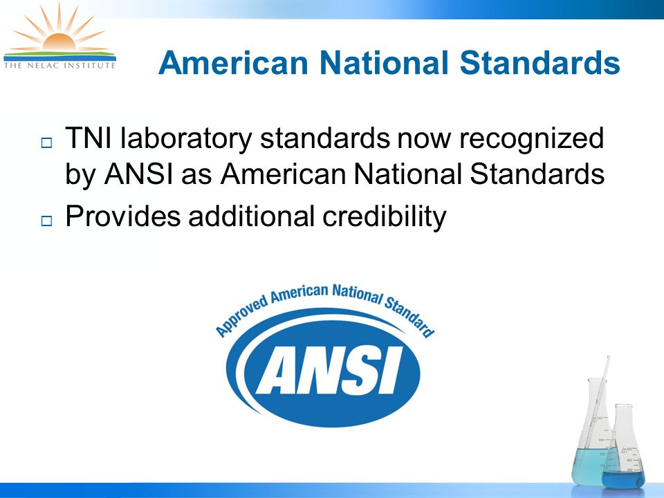 American National Standards  TNI laboratory standards now recognized by ANSI as American National Standards  Provides additional credibility