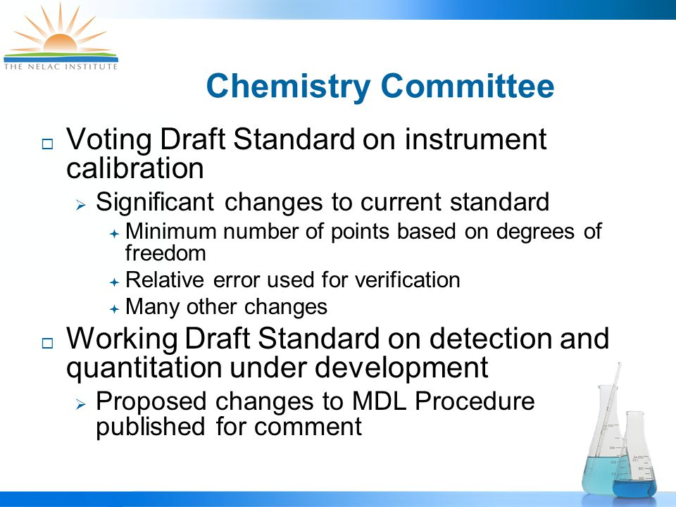 Chemistry Committee  Voting Draft Standard on instrument calibration  Significant changes to current standard  Minimum number of points based on degrees of freedom  Relative error used for verification  Many other changes  Working Draft Standard on detection and quantitation under development  Proposed changes to MDL Procedure published for comment