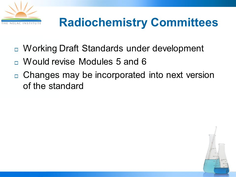 Radiochemistry Committees  Working Draft Standards under development  Would revise Modules 5 and 6  Changes may be incorporated into next version of the standard