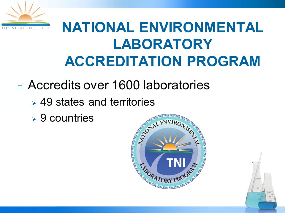 NATIONAL ENVIRONMENTAL LABORATORY ACCREDITATION PROGRAM  Accredits over 1600 laboratories  49 states and territories  9 countries