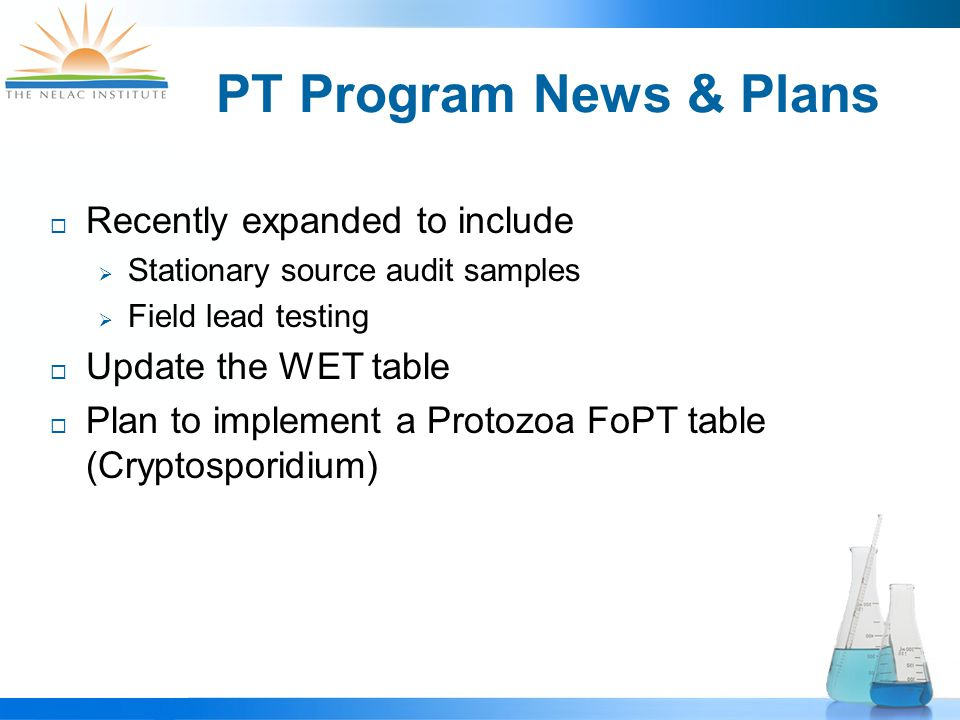 PT Program News & Plans  Recently expanded to include  Stationary source audit samples  Field lead testing  Update the WET table  Plan to implement a Protozoa FoPT table (Cryptosporidium)