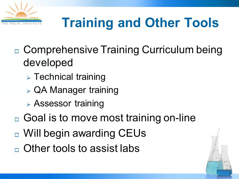 Training and Other Tools  Comprehensive Training Curriculum being developed  Technical training  QA Manager training  Assessor training  Goal is to move most training on-line  Will begin awarding CEUs  Other tools to assist labs