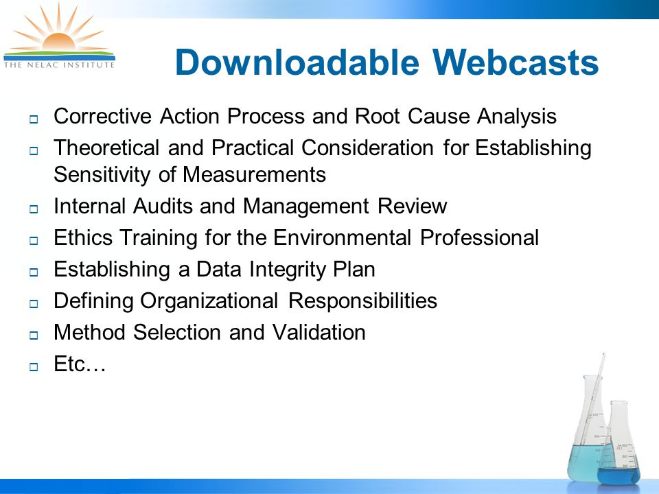 Downloadable Webcasts  Corrective Action Process and Root Cause Analysis  Theoretical and Practical Consideration for Establishing Sensitivity of Measurements  Internal Audits and Management Review  Ethics Training for the Environmental Professional  Establishing a Data Integrity Plan  Defining Organizational Responsibilities  Method Selection and Validation  Etc…