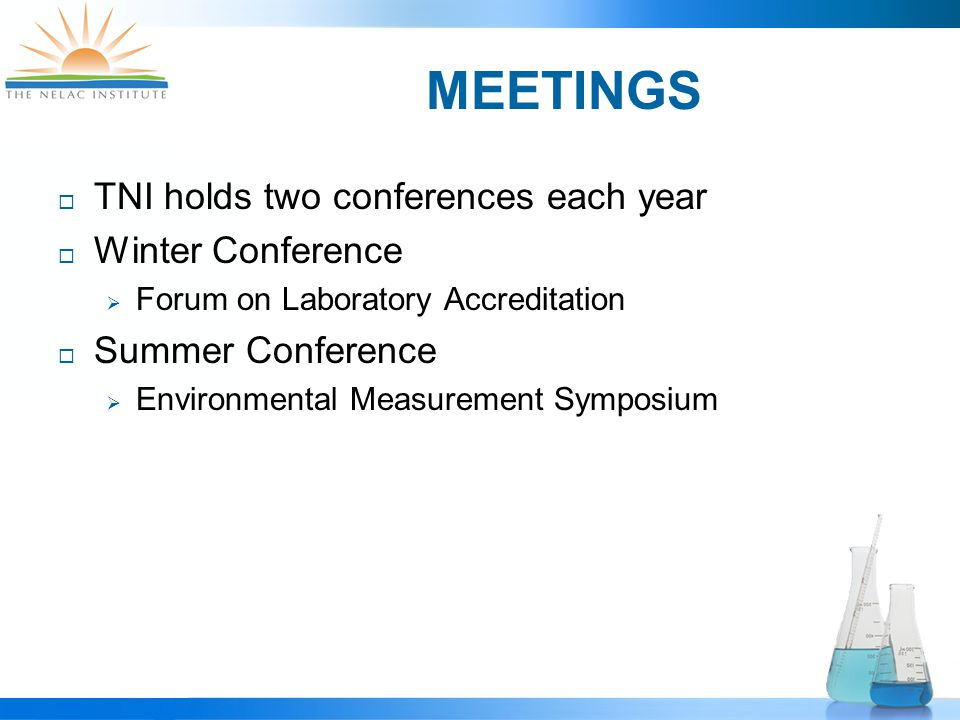 MEETINGS  TNI holds two conferences each year  Winter Conference  Forum on Laboratory Accreditation  Summer Conference  Environmental Measurement Symposium