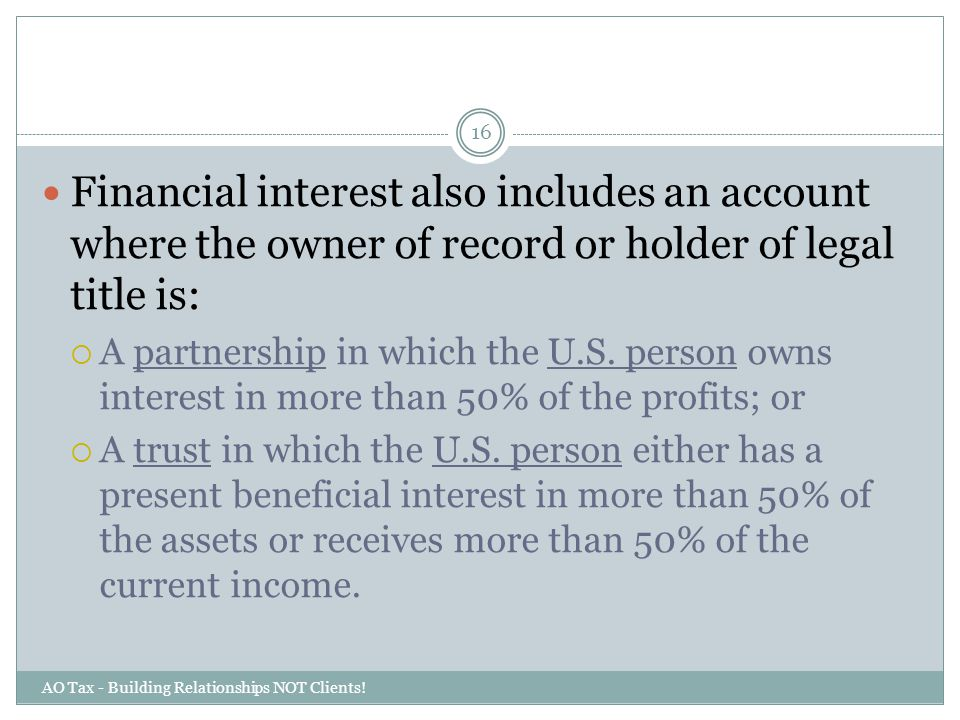 AO Tax - Building Relationships NOT Clients! 16 Financial interest also includes an account where the owner of record or holder of legal title is:  A