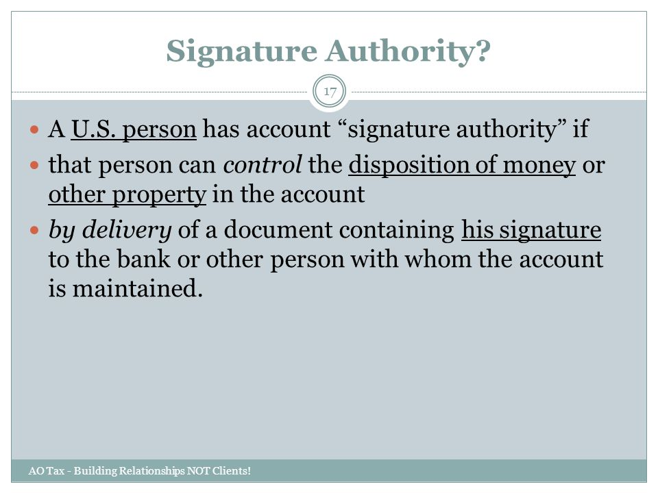 "Signature Authority? AO Tax - Building Relationships NOT Clients! 17 A U.S. person has account ""signature authority"" if that person can control the di"