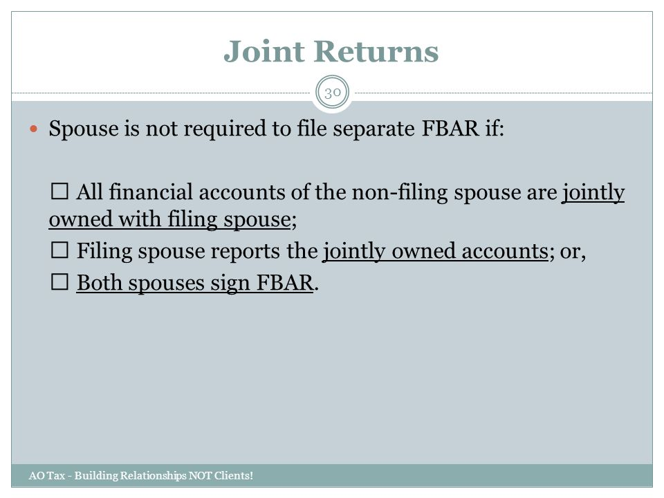 Joint Returns AO Tax - Building Relationships NOT Clients! 30 Spouse is not required to file separate FBAR if: All financial accounts of the non-filin