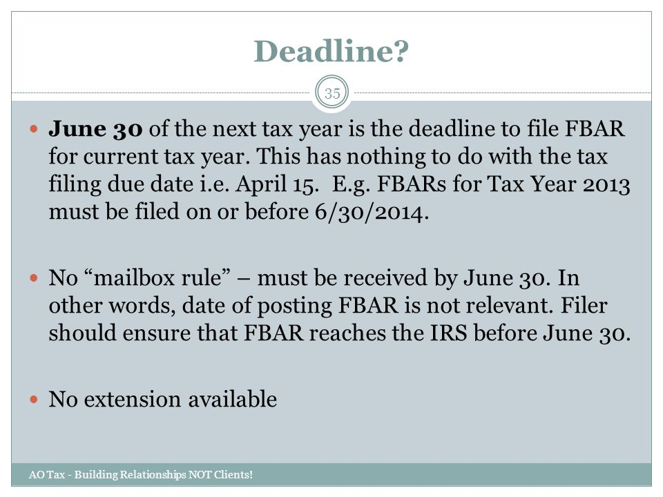 Deadline? AO Tax - Building Relationships NOT Clients! 35 June 30 of the next tax year is the deadline to file FBAR for current tax year. This has not