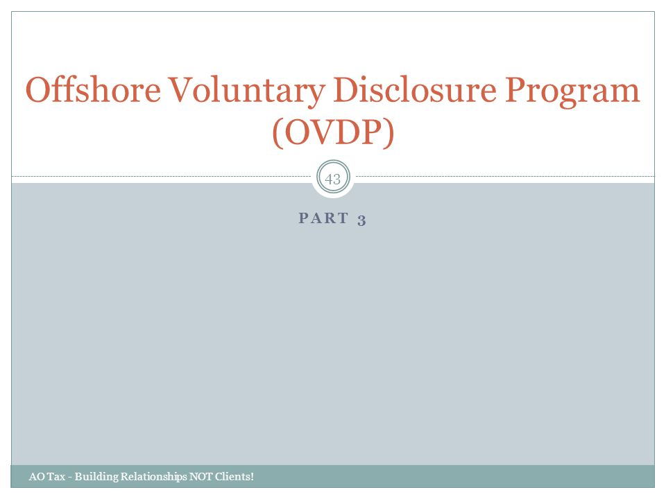 PART 3 AO Tax - Building Relationships NOT Clients! 43 Offshore Voluntary Disclosure Program (OVDP)