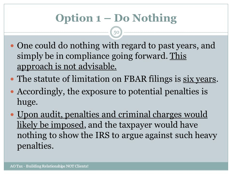 Option 1 – Do Nothing AO Tax - Building Relationships NOT Clients! 50 One could do nothing with regard to past years, and simply be in compliance goin