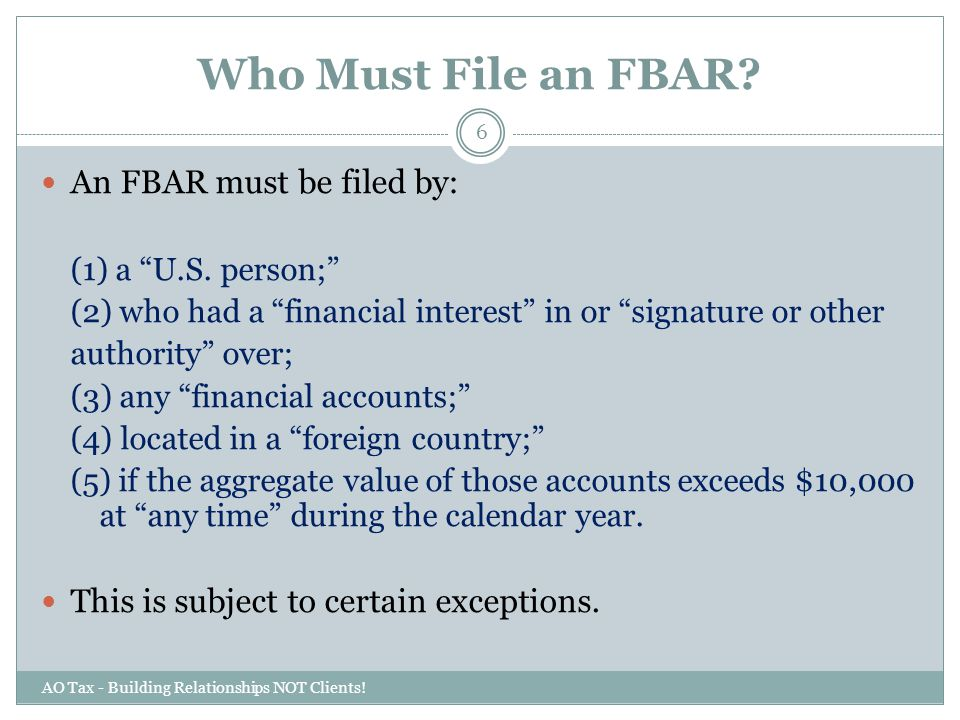 "Who Must File an FBAR? AO Tax - Building Relationships NOT Clients! 6 An FBAR must be filed by: (1) a ""U.S. person;"" (2) who had a ""financial interest"
