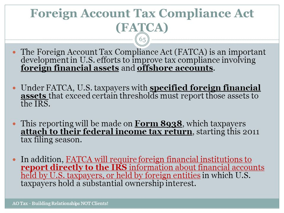 Foreign Account Tax Compliance Act (FATCA) AO Tax - Building Relationships NOT Clients! 65 The Foreign Account Tax Compliance Act (FATCA) is an import