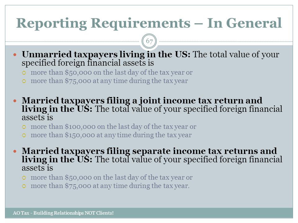 Reporting Requirements – In General AO Tax - Building Relationships NOT Clients! 67 Unmarried taxpayers living in the US: The total value of your spec