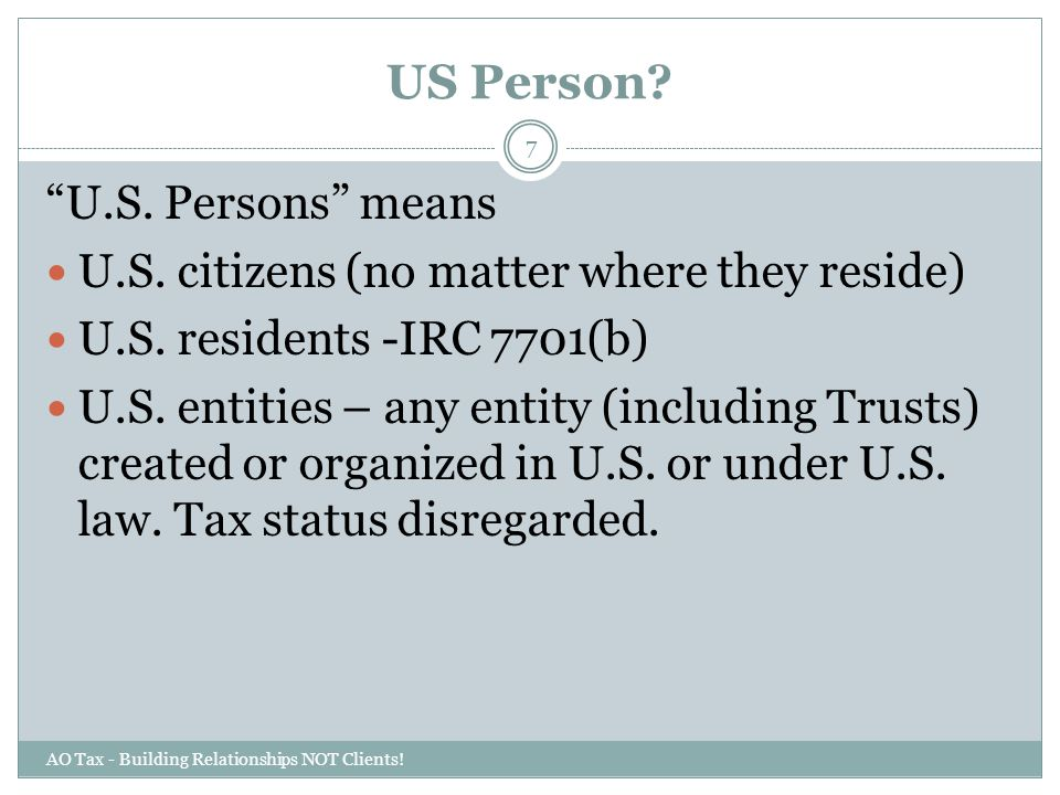 "US Person? AO Tax - Building Relationships NOT Clients! 7 ""U.S. Persons"" means U.S. citizens (no matter where they reside) U.S. residents -IRC 7701(b)"