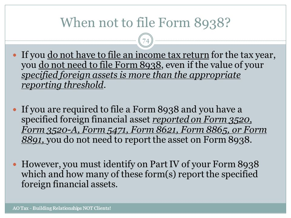 When not to file Form 8938? AO Tax - Building Relationships NOT Clients! 74 If you do not have to file an income tax return for the tax year, you do n