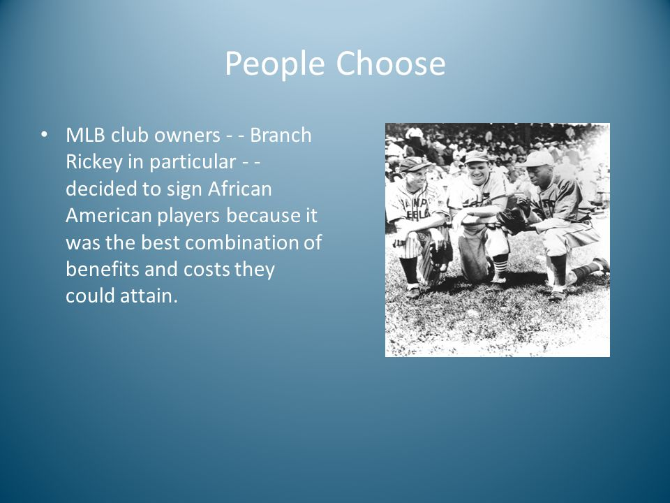 People Choose MLB club owners - - Branch Rickey in particular - - decided to sign African American players because it was the best combination of benefits and costs they could attain.