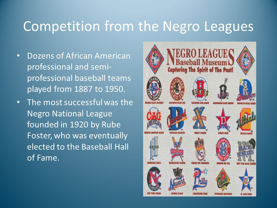 Competition from the Negro Leagues Dozens of African American professional and semi- professional baseball teams played from 1887 to 1950.