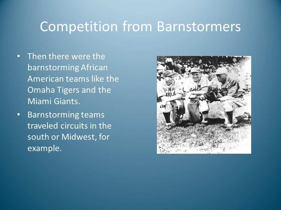 Competition from Barnstormers Then there were the barnstorming African American teams like the Omaha Tigers and the Miami Giants.