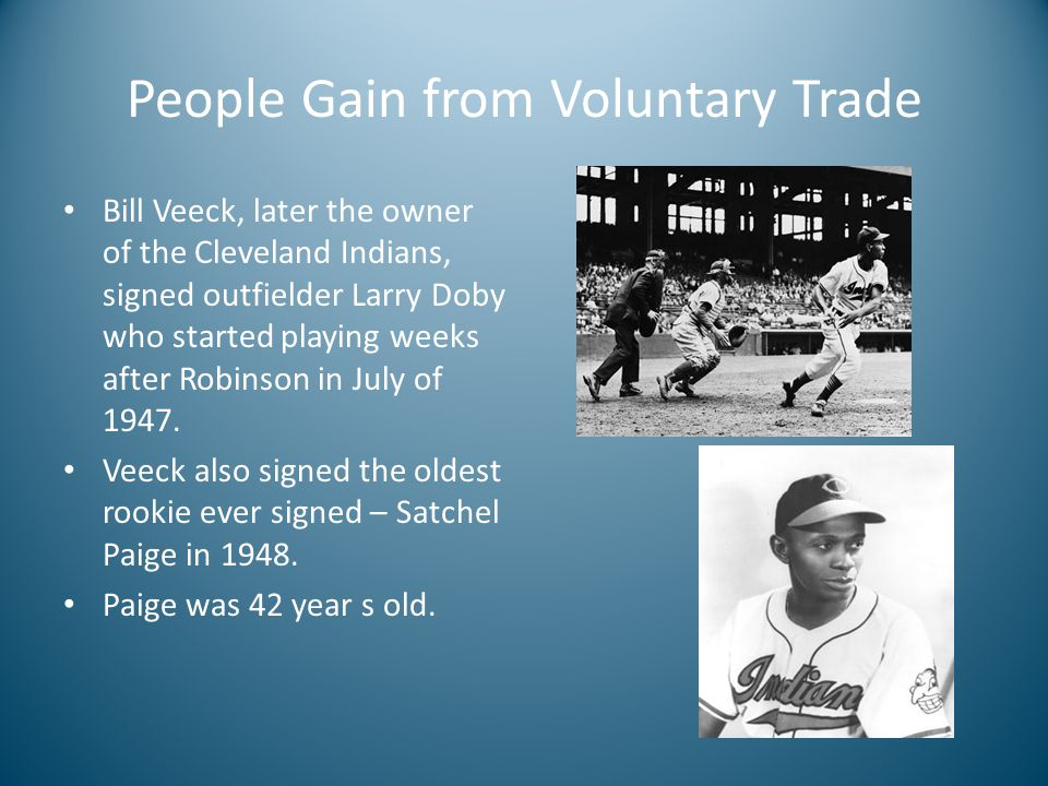 People Gain from Voluntary Trade Bill Veeck, later the owner of the Cleveland Indians, signed outfielder Larry Doby who started playing weeks after Robinson in July of 1947.