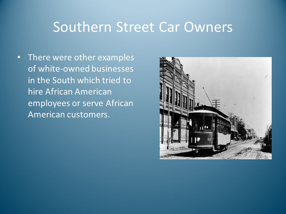 Southern Street Car Owners There were other examples of white-owned businesses in the South which tried to hire African American employees or serve African American customers.