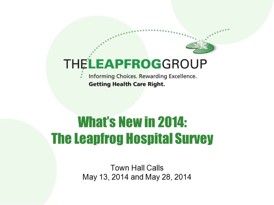 1 1 What's New in 2014: The Leapfrog Hospital Survey Town Hall Calls May 13, 2014 and May 28, 2014