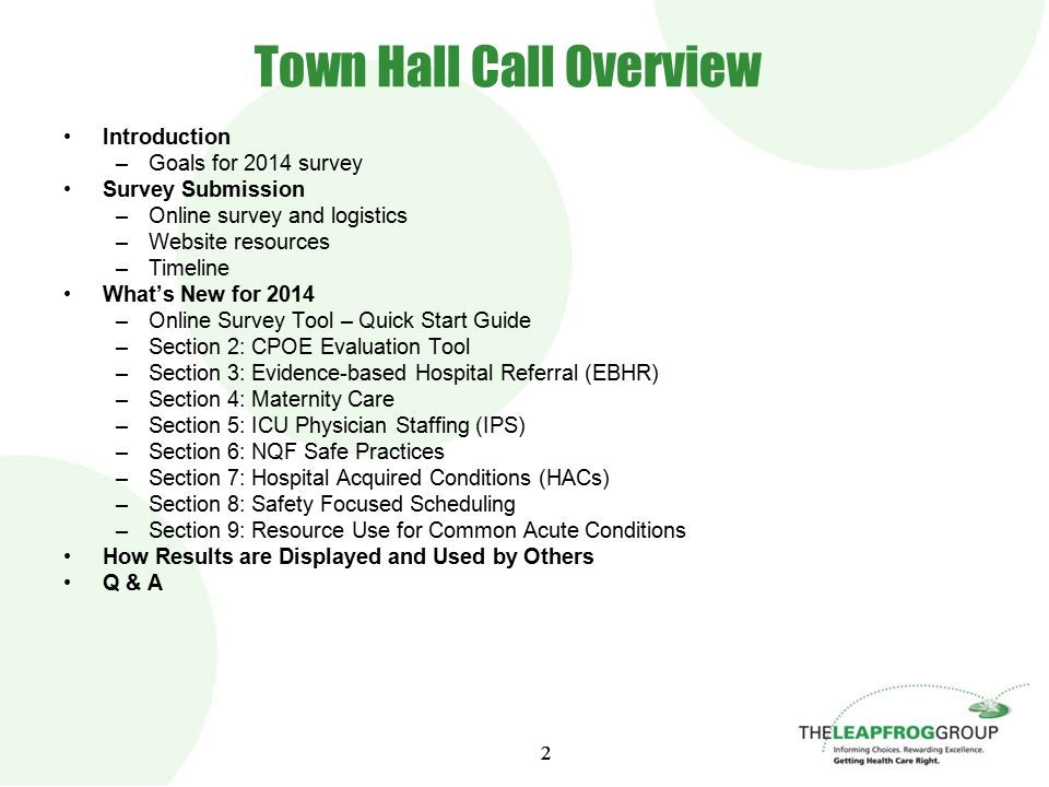 2 2 Town Hall Call Overview Introduction –Goals for 2014 survey Survey Submission –Online survey and logistics –Website resources –Timeline What's New for 2014 –Online Survey Tool – Quick Start Guide –Section 2: CPOE Evaluation Tool –Section 3: Evidence-based Hospital Referral (EBHR) –Section 4: Maternity Care –Section 5: ICU Physician Staffing (IPS) –Section 6: NQF Safe Practices –Section 7: Hospital Acquired Conditions (HACs) –Section 8: Safety Focused Scheduling –Section 9: Resource Use for Common Acute Conditions How Results are Displayed and Used by Others Q & A