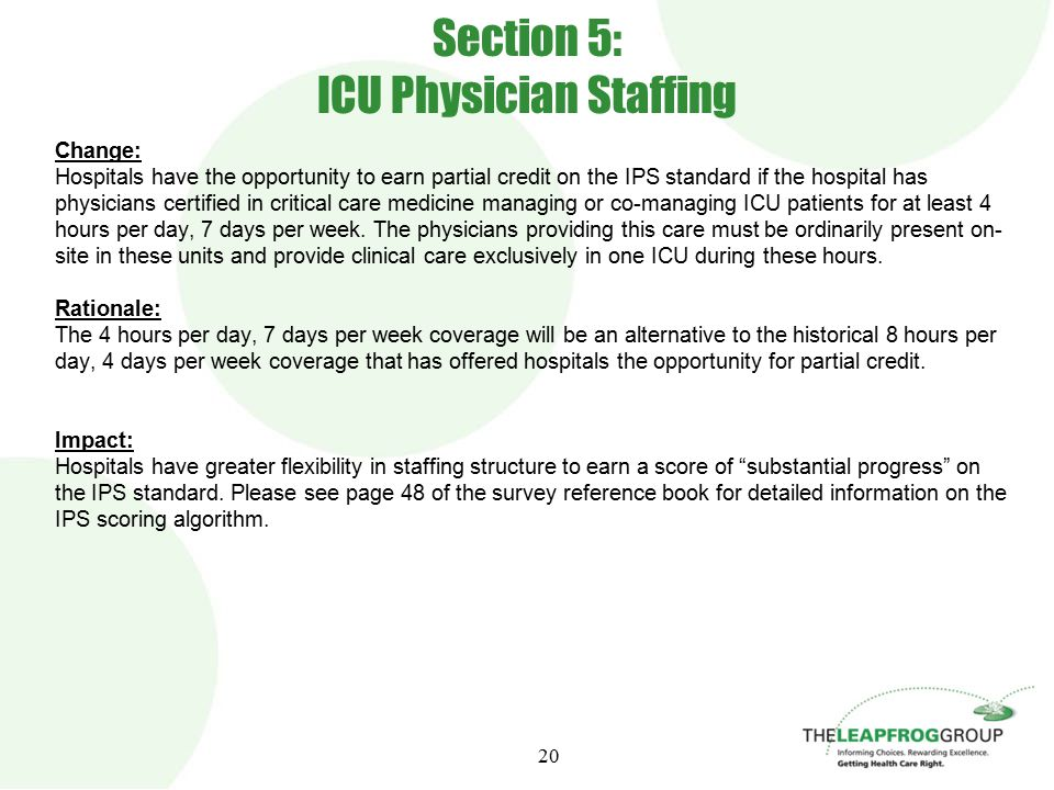 20 Section 5: ICU Physician Staffing Change: Hospitals have the opportunity to earn partial credit on the IPS standard if the hospital has physicians certified in critical care medicine managing or co-managing ICU patients for at least 4 hours per day, 7 days per week.