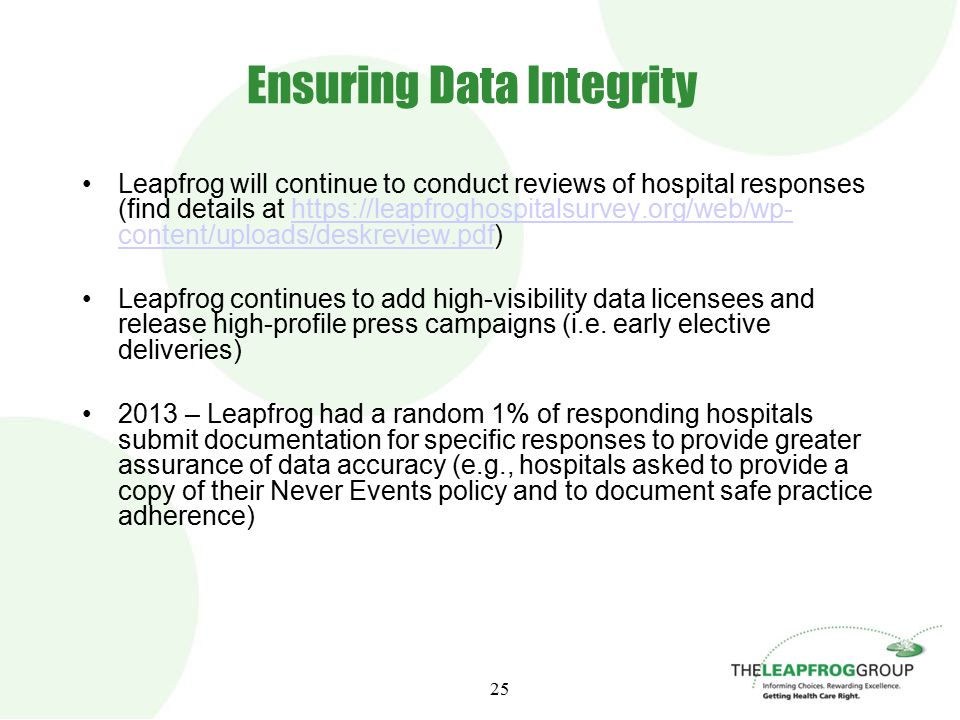 25 Ensuring Data Integrity Leapfrog will continue to conduct reviews of hospital responses (find details at https://leapfroghospitalsurvey.org/web/wp- content/uploads/deskreview.pdf)https://leapfroghospitalsurvey.org/web/wp- content/uploads/deskreview.pdf Leapfrog continues to add high-visibility data licensees and release high-profile press campaigns (i.e.