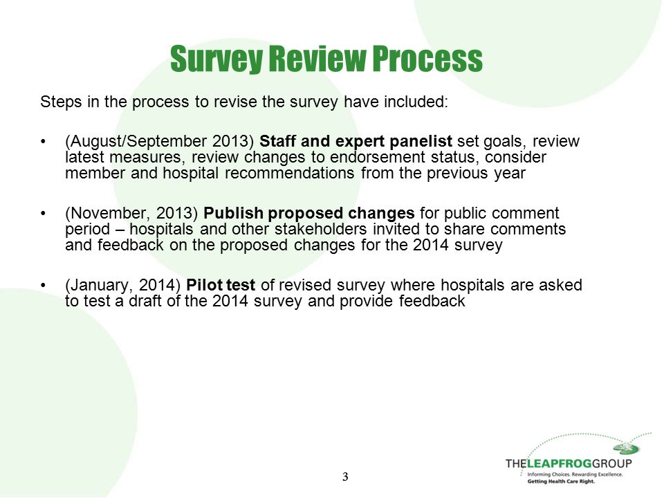 33 Survey Review Process Steps in the process to revise the survey have included: (August/September 2013) Staff and expert panelist set goals, review latest measures, review changes to endorsement status, consider member and hospital recommendations from the previous year (November, 2013) Publish proposed changes for public comment period – hospitals and other stakeholders invited to share comments and feedback on the proposed changes for the 2014 survey (January, 2014) Pilot test of revised survey where hospitals are asked to test a draft of the 2014 survey and provide feedback