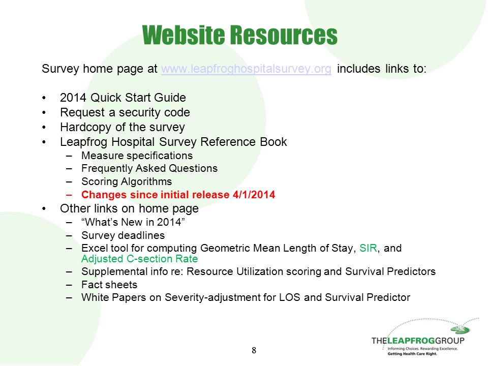 88 Website Resources Survey home page at www.leapfroghospitalsurvey.org includes links to:www.leapfroghospitalsurvey.org 2014 Quick Start Guide Request a security code Hardcopy of the survey Leapfrog Hospital Survey Reference Book –Measure specifications –Frequently Asked Questions –Scoring Algorithms –Changes since initial release 4/1/2014 Other links on home page – What's New in 2014 –Survey deadlines –Excel tool for computing Geometric Mean Length of Stay, SIR, and Adjusted C-section Rate –Supplemental info re: Resource Utilization scoring and Survival Predictors –Fact sheets –White Papers on Severity-adjustment for LOS and Survival Predictor
