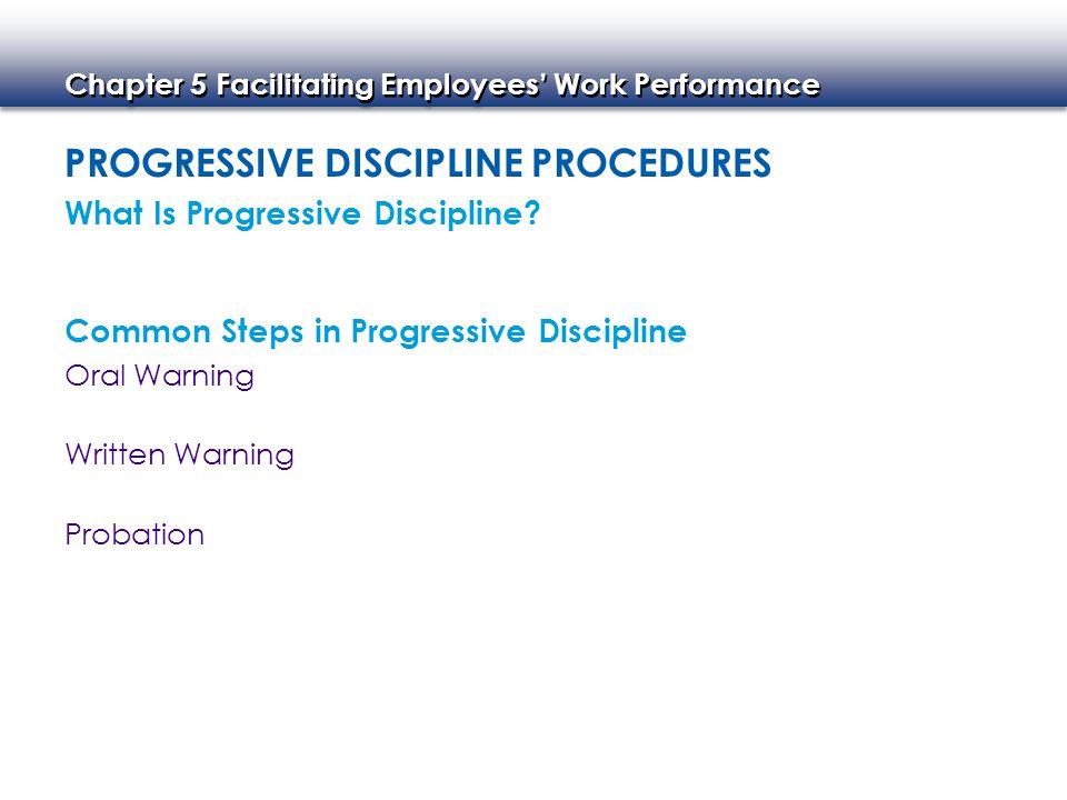 Chapter 5 Facilitating Employees' Work Performance PROGRESSIVE DISCIPLINE PROCEDURES What Is Progressive Discipline? Common Steps in Progressive Disci