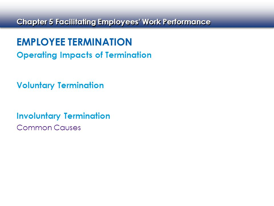 Chapter 5 Facilitating Employees' Work Performance EMPLOYEE TERMINATION Operating Impacts of Termination Voluntary Termination Involuntary Termination