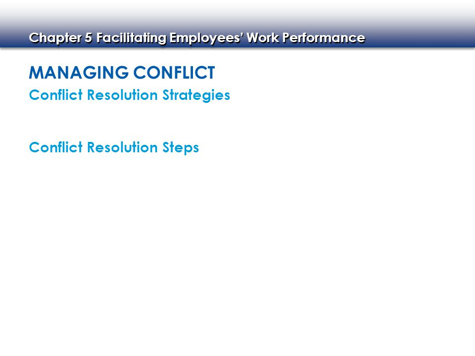 Chapter 5 Facilitating Employees' Work Performance MANAGING CONFLICT Conflict Resolution Strategies Conflict Resolution Steps