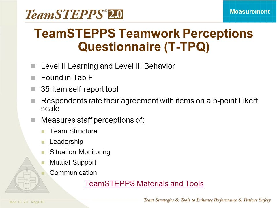 T EAM STEPPS 05.2 Mod 10 2.0 Page 10 Measurement TeamSTEPPS Teamwork Perceptions Questionnaire (T-TPQ) Level II Learning and Level III Behavior Found in Tab F 35-item self-report tool Respondents rate their agreement with items on a 5-point Likert scale Measures staff perceptions of: Team Structure Leadership Situation Monitoring Mutual Support Communication TeamSTEPPS Materials and Tools