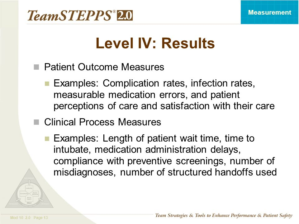 T EAM STEPPS 05.2 Mod 10 2.0 Page 13 Measurement Level IV: Results Patient Outcome Measures Examples: Complication rates, infection rates, measurable