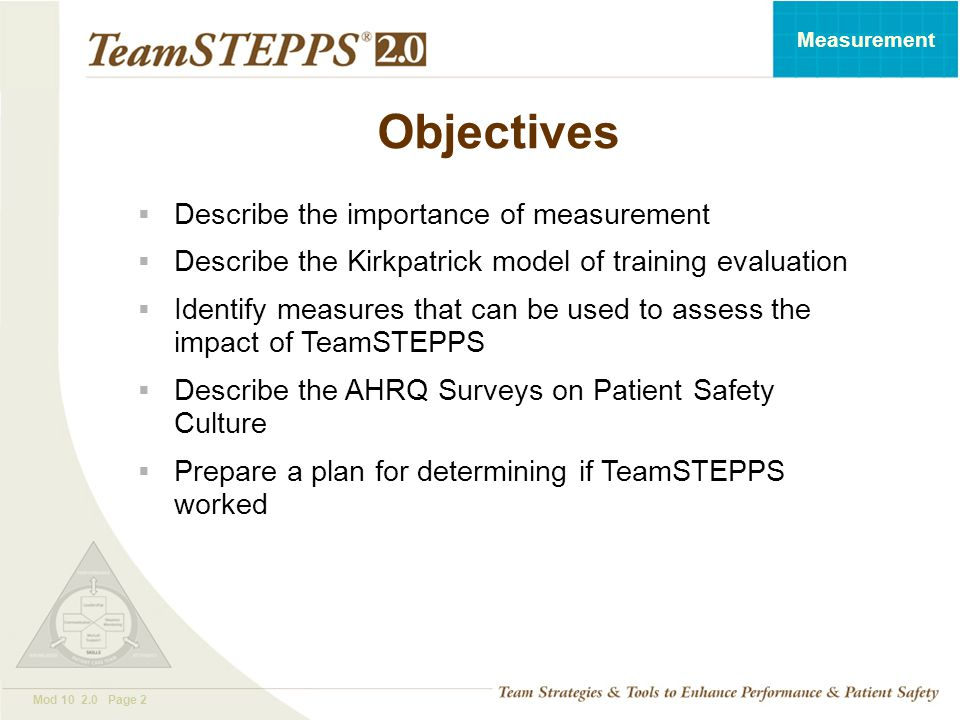T EAM STEPPS 05.2 Mod 10 2.0 Page 2 Measurement Objectives  Describe the importance of measurement  Describe the Kirkpatrick model of training evaluation  Identify measures that can be used to assess the impact of TeamSTEPPS  Describe the AHRQ Surveys on Patient Safety Culture  Prepare a plan for determining if TeamSTEPPS worked